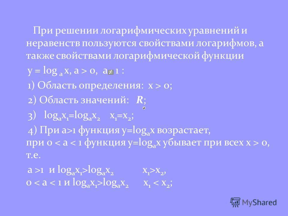 При решении логарифмических уравнений и неравенств пользуются свойствами логарифмов, а также свойствами логарифмической функции y = log a x, a > 0, a 1 : 1) Область определения: x > 0; 2) Область значений: R; 3) log a x 1 =log a x 2 x 1 =x 2 ; 4) При