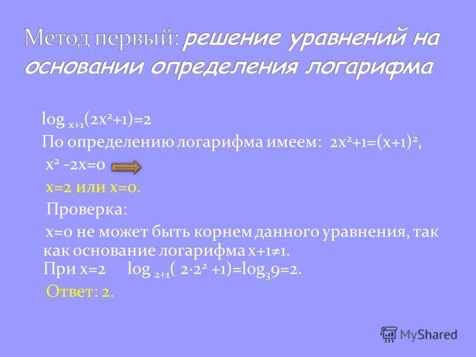 log x+1 (2x 2 +1)=2 По определению логарифма имеем: 2х 2 +1=(х+1) 2, x 2 -2x=0 x=2 или x=0. Проверка: х=0 не может быть корнем данного уравнения, так как основание логарифма х+11. При х=2 log 2+1 ( 2·2 2 +1)=log 3 9=2. Ответ: 2.