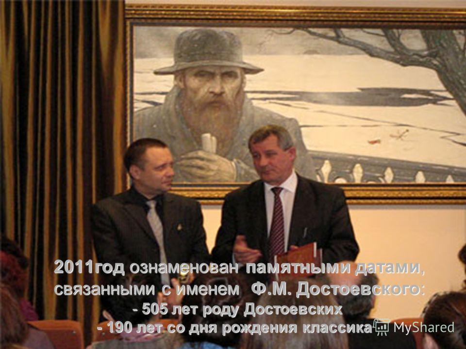2011год ознаменован памятными датами, связанными с именем Ф.М. Достоевского: - 505 лет роду Достоевских - 190 лет со дня рождения классика