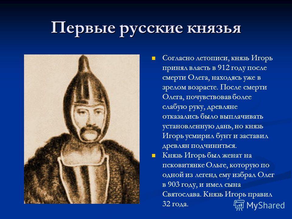 Первые русские князья Согласно летописи, князь Игорь принял власть в 912 году после смерти Олега, находясь уже в зрелом возрасте. После смерти Олега, почувствовав более слабую руку, древляне отказались было выплачивать установленную дань, но князь Иг