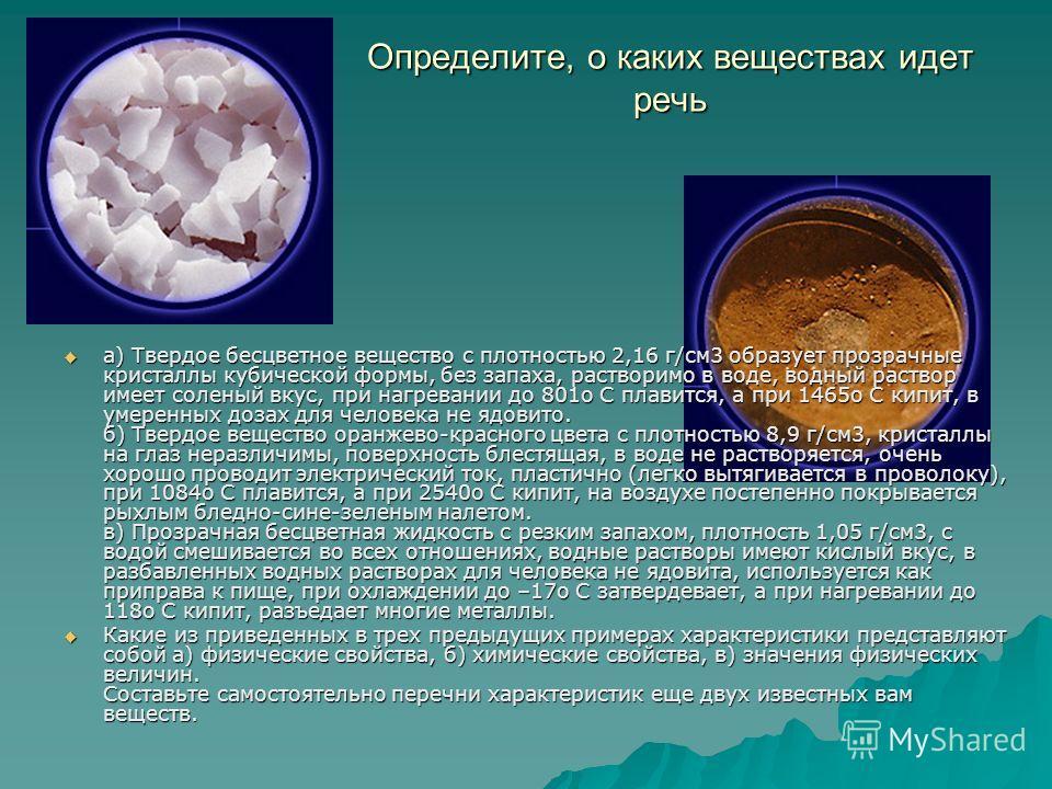 Определите, о каких веществах идет речь а) Твердое бесцветное вещество с плотностью 2,16 г/см3 образует прозрачные кристаллы кубической формы, без запаха, растворимо в воде, водный раствор имеет соленый вкус, при нагревании до 801o С плавится, а при