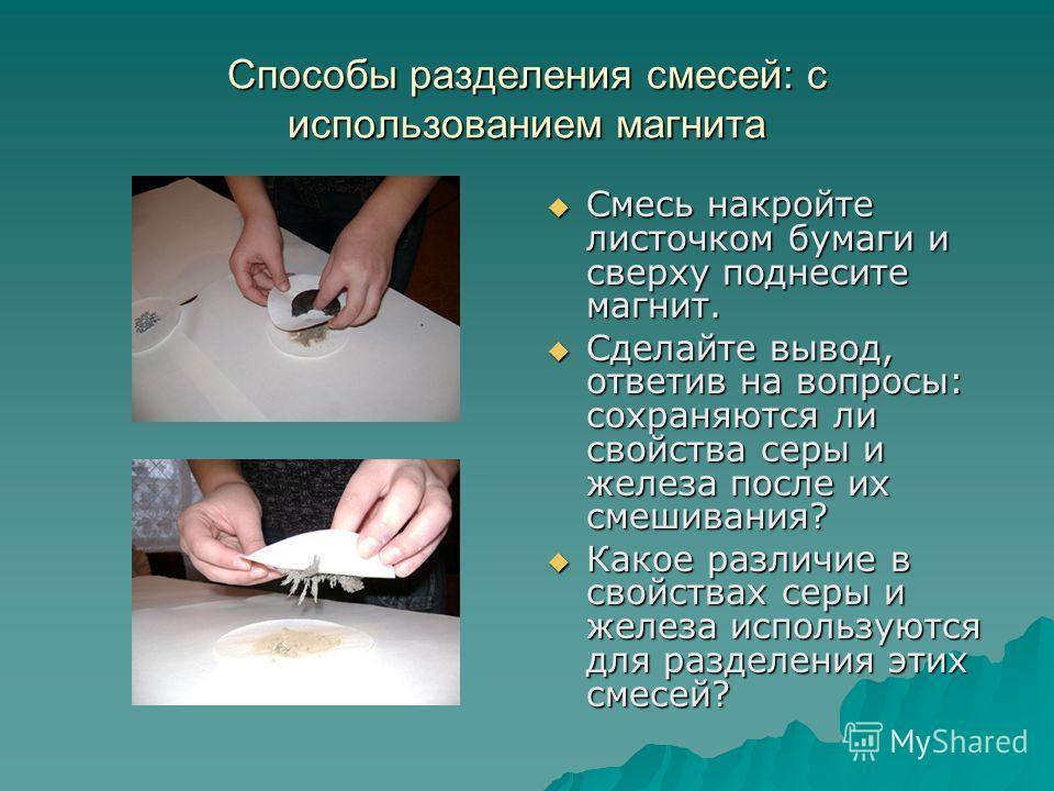Способы разделения смесей: с использованием магнита Смесь накройте листочком бумаги и сверху поднесите магнит. Смесь накройте листочком бумаги и сверху поднесите магнит. Сделайте вывод, ответив на вопросы: сохраняются ли свойства серы и железа после