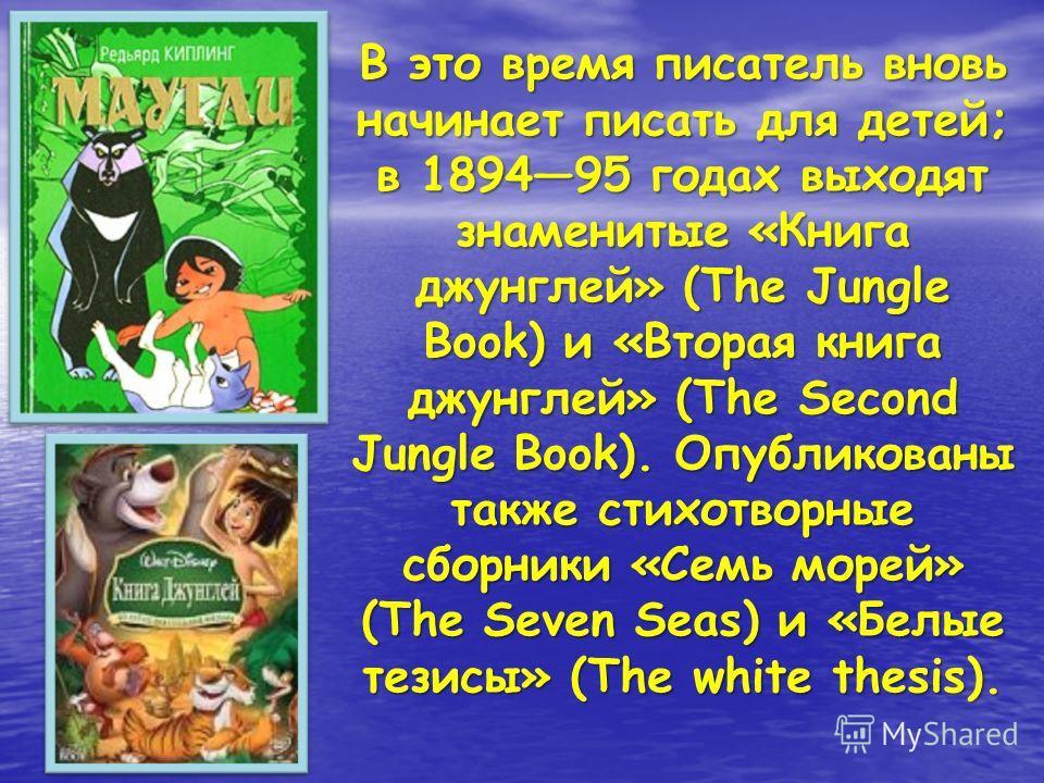 В это время писатель вновь начинает писать для детей; в 189495 годах выходят знаменитые «Книга джунглей» (The Jungle Book) и «Вторая книга джунглей» (The Second Jungle Book). Опубликованы также стихотворные сборники «Семь морей» (The Seven Seas) и «Б