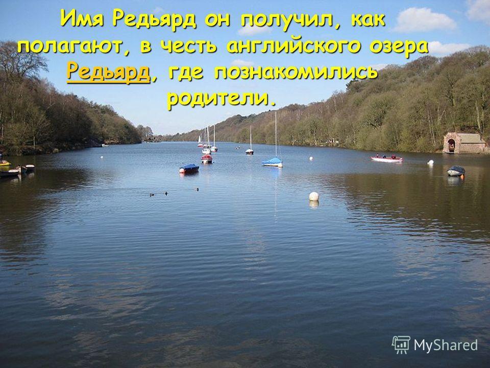 Имя Редьярд он получил, как полагают, в честь английского озера Редьярд, где познакомились родители. Редьярд