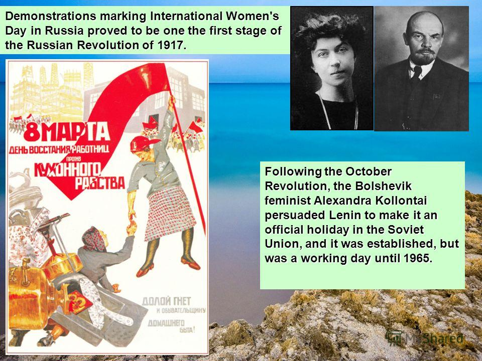 Demonstrations marking International Women's Day in Russia proved to be one the first stage of the Russian Revolution of 1917. Following the October Revolution, the Bolshevik feminist Alexandra Kollontai persuaded Lenin to make it an official holiday