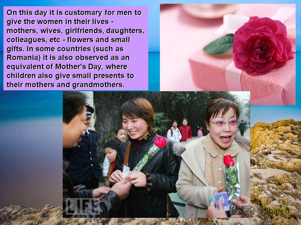 On this day it is customary for men to give the women in their lives - mothers, wives, girlfriends, daughters, colleagues, etc - flowers and small gifts. In some countries (such as Romania) it is also observed as an equivalent of Mother's Day, where