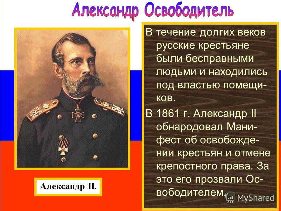 В течение долгих веков русские крестьяне были бесправными людьми и находились под властью помещи- ков. В 1861 г. Александр II обнародовал Мани- фест об освобожде- нии крестьян и отмене крепостного права. За это его прозвали Ос- вободителем. Александр