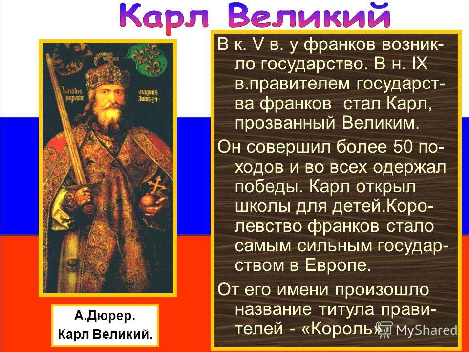 А.Дюрер. Карл Великий. В к. V в. у франков возник- ло государство. В н. IX в.правителем государст- ва франков стал Карл, прозванный Великим. Он совершил более 50 по- ходов и во всех одержал победы. Карл открыл школы для детей.Коро- левство франков ст