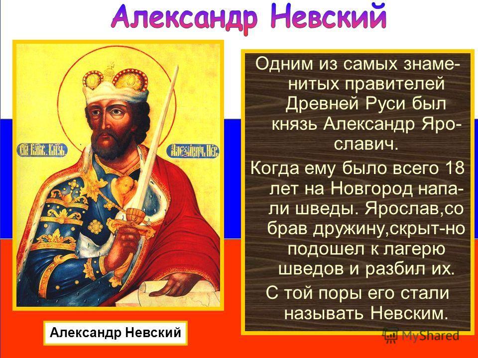 Одним из самых знаме- нитых правителей Древней Руси был князь Александр Яро- славич. Когда ему было всего 18 лет на Новгород напа- ли шведы. Ярослав,со брав дружину,скрыт-но подошел к лагерю шведов и разбил их. С той поры его стали называть Невским.