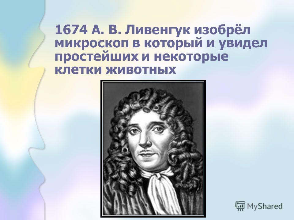1674 А. В. Ливенгук изобрёл микроскоп в который и увидел простейших и некоторые клетки животных