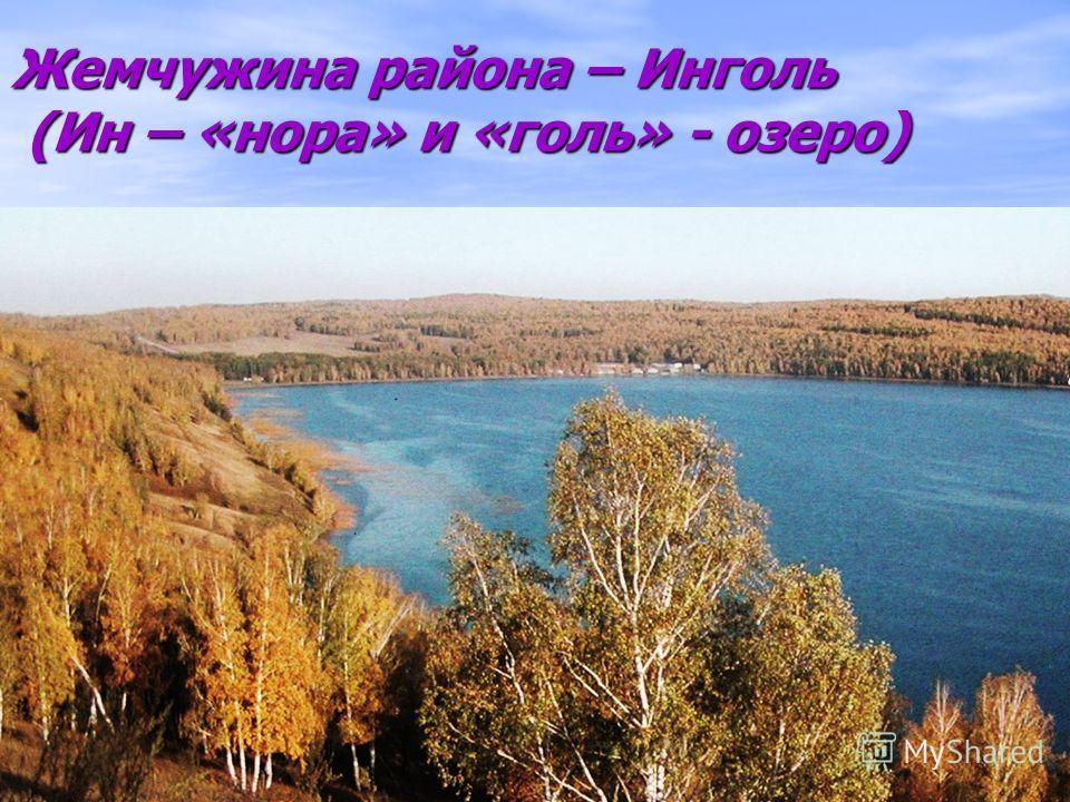 Жемчужина района – Инголь (Ин – «нора» и «голь» - озеро)
