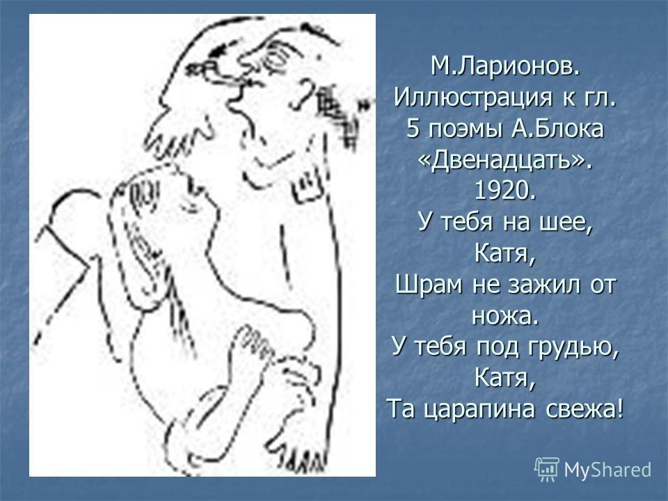 М.Ларионов. Иллюстрация к гл. 5 поэмы А.Блока «Двенадцать». 1920. У тебя на шее, Катя, Шрам не зажил от ножа. У тебя под грудью, Катя, Та царапина свежа!