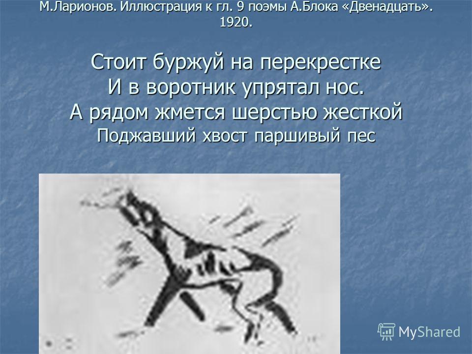 М.Ларионов. Иллюстрация к гл. 9 поэмы А.Блока «Двенадцать». 1920. Стоит буржуй на перекрестке И в воротник упрятал нос. А рядом жмется шерстью жесткой Поджавший хвост паршивый пес