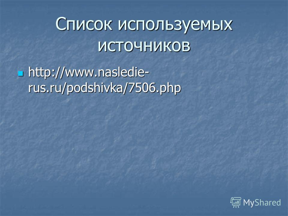 Список используемых источников http://www.nasledie- rus.ru/podshivka/7506.php http://www.nasledie- rus.ru/podshivka/7506.php