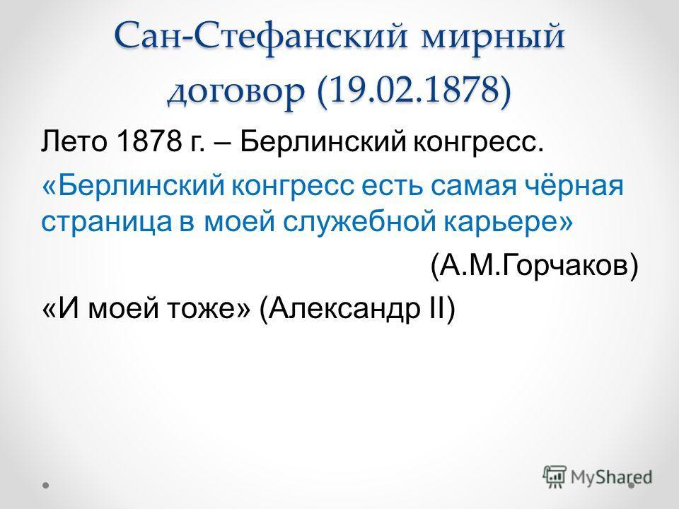Сан-Стефанский мирный договор (19.02.1878) Лето 1878 г. – Берлинский конгресс. «Берлинский конгресс есть самая чёрная страница в моей служебной карьере» (А.М.Горчаков) «И моей тоже» (Александр II)
