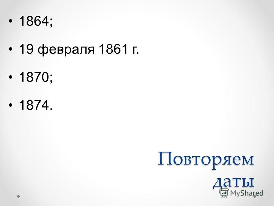 Повторяем даты 1864; 19 февраля 1861 г. 1870; 1874.
