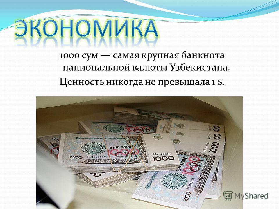 1000 сум самая крупная банкнота национальной валюты Узбекистана. Ценность никогда не превышала 1 $.