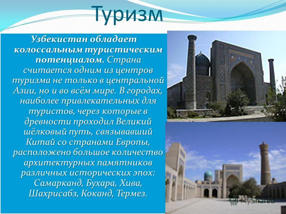 Узбекистан обладает колоссальным туристическим потенциалом. Страна считается одним из центров туризма не только в центральной Азии, но и во всём мире. В городах, наиболее привлекательных для туристов, через которые в древности проходил Великий шёлков