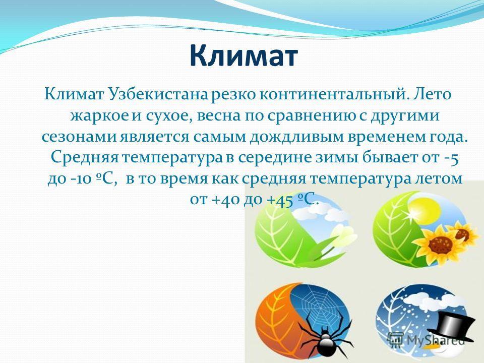 Климат Климат Узбекистана резко континентальный. Лето жаркое и сухое, весна по сравнению с другими сезонами является самым дождливым временем года. Средняя температура в середине зимы бывает от -5 до -10 ºС, в то время как средняя температура летом о