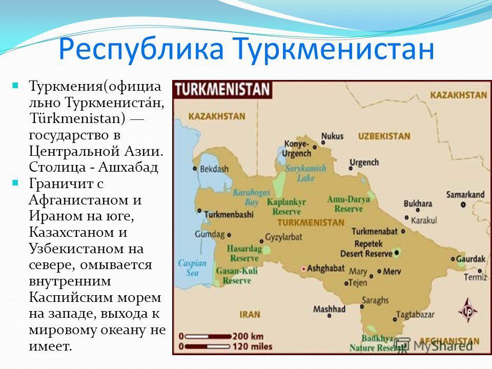 Республика Туркменистан Туркмения(официа льно Туркмениста́н, Türkmenistan) государство в Центральной Азии. Столица - Ашхабад Граничит с Афганистаном и Ираном на юге, Казахстаном и Узбекистаном на севере, омывается внутренним Каспийским морем на запад