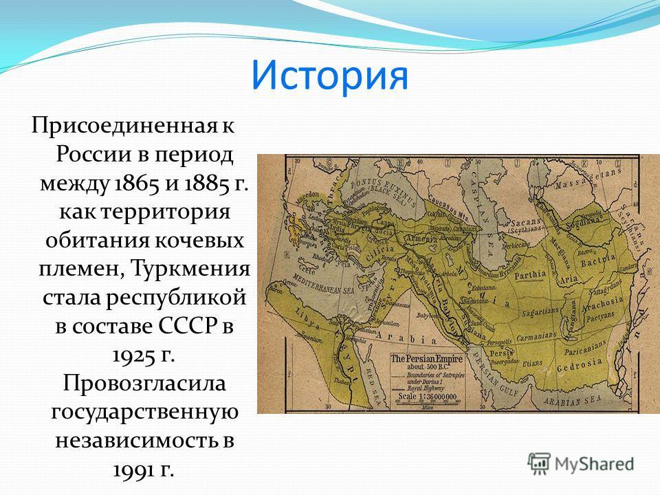 История Присоединенная к России в период между 1865 и 1885 г. как территория обитания кочевых племен, Туркмения стала республикой в составе СССР в 1925 г. Провозгласила государственную независимость в 1991 г.