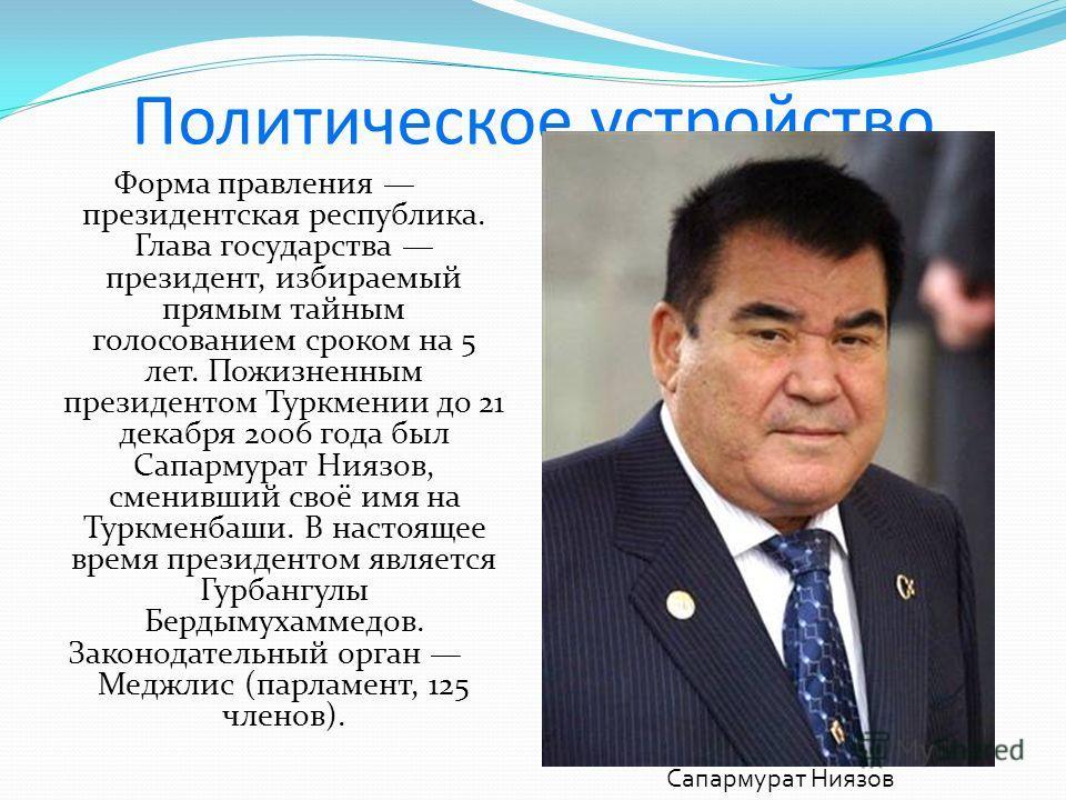 Политическое устройство Форма правления президентская республика. Глава государства президент, избираемый прямым тайным голосованием сроком на 5 лет. Пожизненным президентом Туркмении до 21 декабря 2006 года был Сапармурат Ниязов, сменивший своё имя