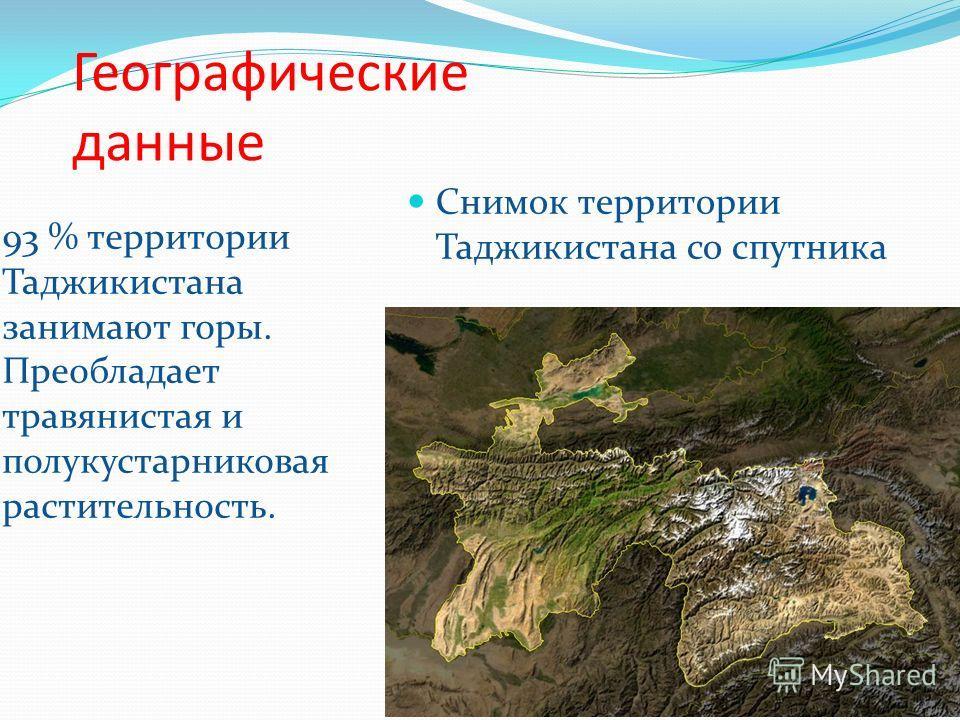 Географические данные 93 % территории Таджикистана занимают горы. Преобладает травянистая и полукустарниковая растительность. Снимок территории Таджикистана со спутника