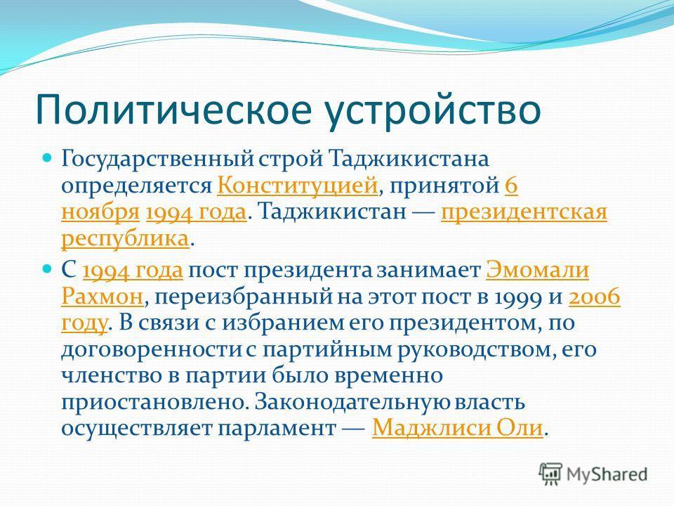 Политическое устройство Государственный строй Таджикистана определяется Конституцией, принятой 6 ноября 1994 года. Таджикистан президентская республика.Конституцией6 ноября1994 годапрезидентская республика С 1994 года пост президента занимает Эмомали