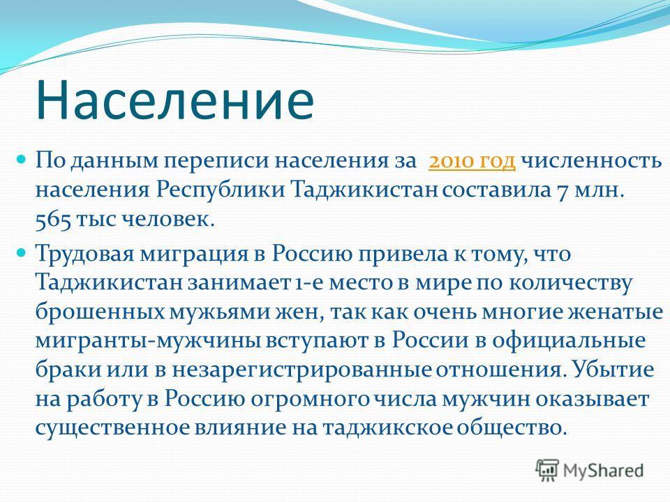 Население По данным переписи населения за 2010 год численность населения Республики Таджикистан составила 7 млн. 565 тыс человек.2010 год Трудовая миграция в Россию привела к тому, что Таджикистан занимает 1-е место в мире по количеству брошенных муж