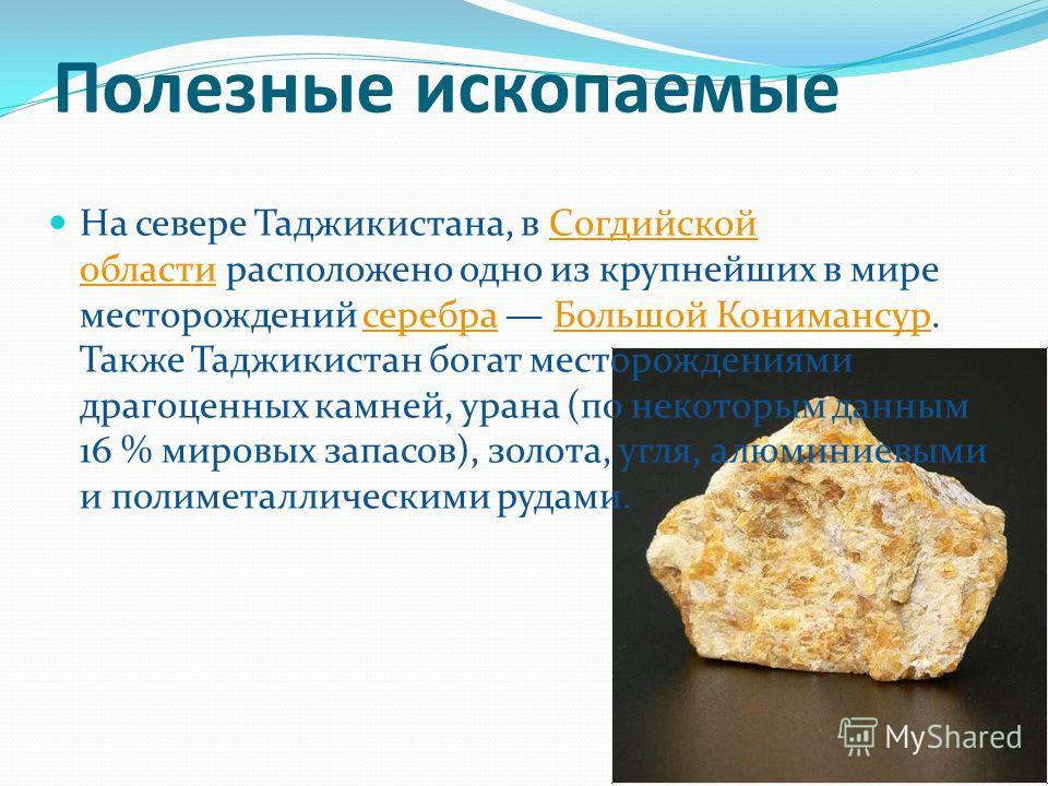 Полезные ископаемые На севере Таджикистана, в Согдийской области расположено одно из крупнейших в мире месторождений серебра Большой Конимансур. Также Таджикистан богат месторождениями драгоценных камней, урана (по некоторым данным 16 % мировых запас
