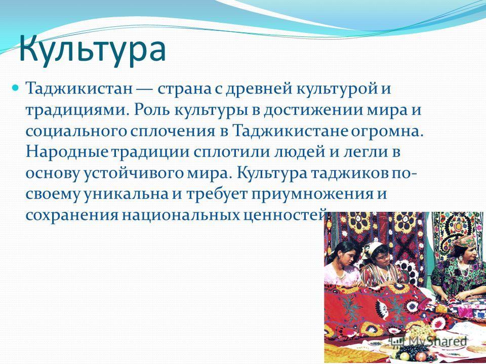Культура Таджикистан страна с древней культурой и традициями. Роль культуры в достижении мира и социального сплочения в Таджикистане огромна. Народные традиции сплотили людей и легли в основу устойчивого мира. Культура таджиков по- своему уникальна и