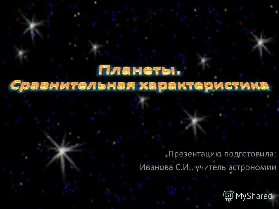 Презентацию подготовила: Иванова С.И., учитель астрономии