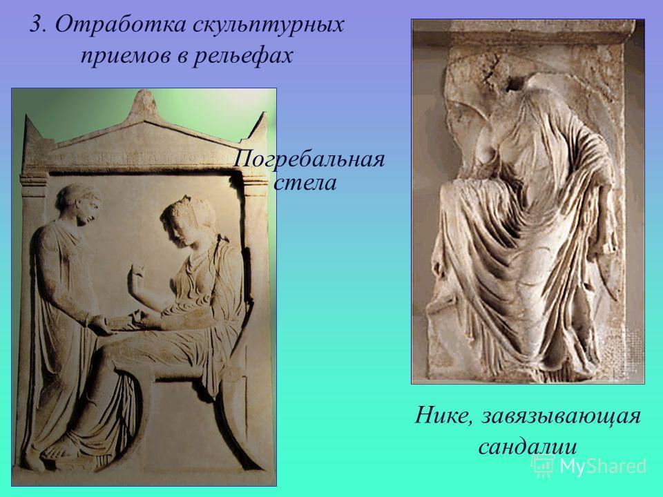 3. Отработка скульптурных приемов в рельефах Погребальная стела Нике, завязывающая сандалии