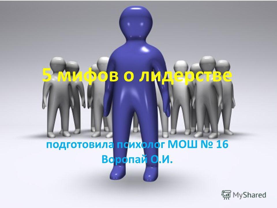 5 мифов о лидерстве подготовила психолог МОШ 16 Воропай О.И.