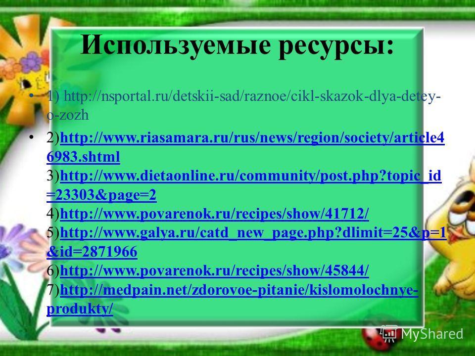 Используемые ресурсы: 1) http://nsportal.ru/detskii-sad/raznoe/cikl-skazok-dlya-detey- o-zozh 2)http://www.riasamara.ru/rus/news/region/society/article4 6983.shtml 3)http://www.dietaonline.ru/community/post.php?topic_id =23303&page=2 4)http://www.pov