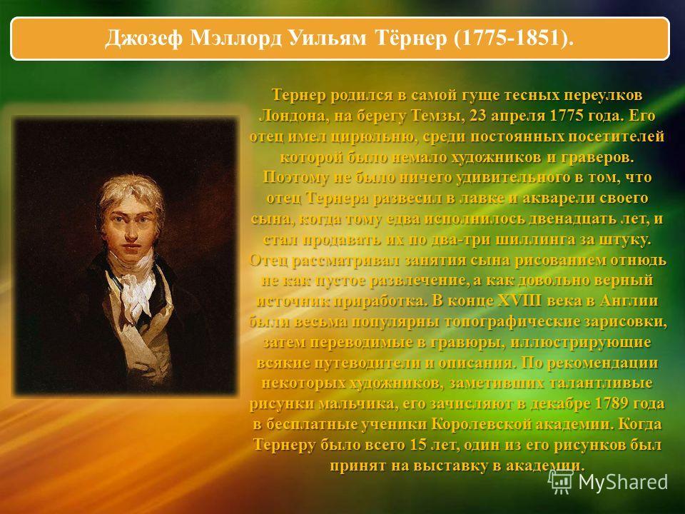 Джозеф Мэллорд Уильям Тёрнер (1775-1851). Тернер родился в самой гуще тесных переулков Лондона, на берегу Темзы, 23 апреля 1775 года. Его отец имел цирюльню, среди постоянных посетителей которой было немало художников и граверов. Поэтому не было ниче