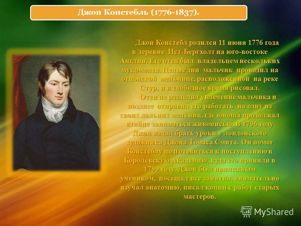 Джон Констебль (1776-1837). Джон Констебл родился 11 июня 1776 года в деревне Ист-Бергхолт на юго-востоке Англии. Его отец был владельцем нескольких мукомолен. Целые дни мальчик проводил на отцовской мельнице, расположенной на реке Стур, и в свободно