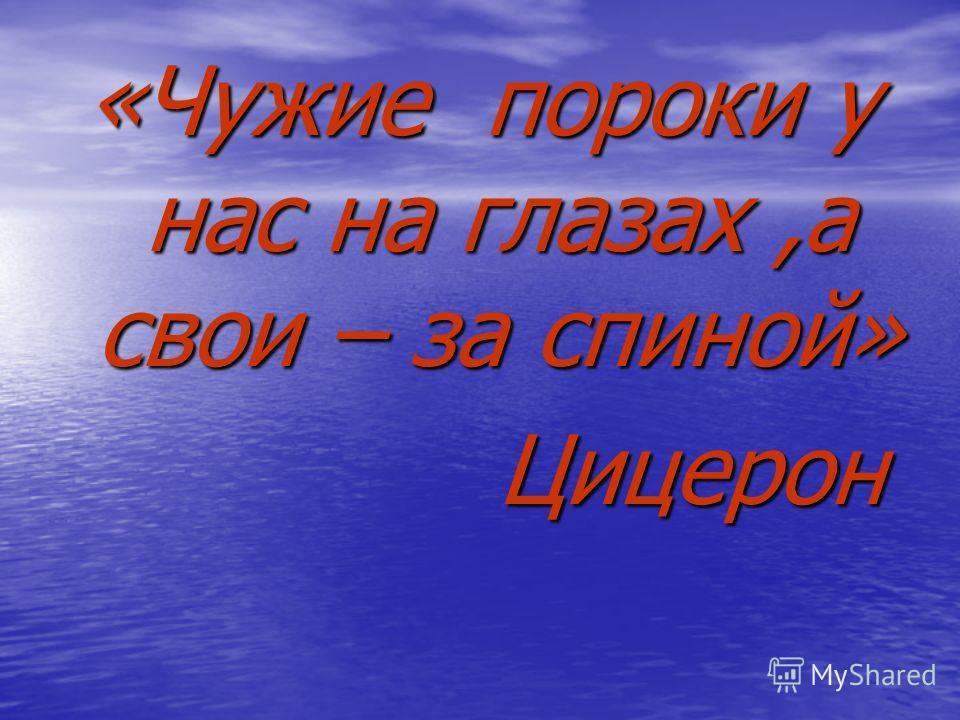 «Чужие пороки у нас на глазах,а свои – за спиной» Цицерон Цицерон