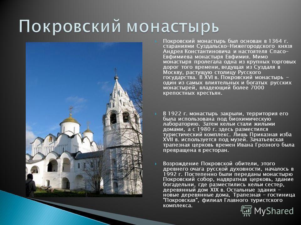 Покровский монастырь был основан в 1364 г. стараниями Суздальско-Нижегородского князя Андрея Константиновича и настоятеля Спасо- Евфимиева монастыря Евфимия. Мимо монастыря пролегала одна из крупных торговых дорог того времени, ведущая из Суздаля в М