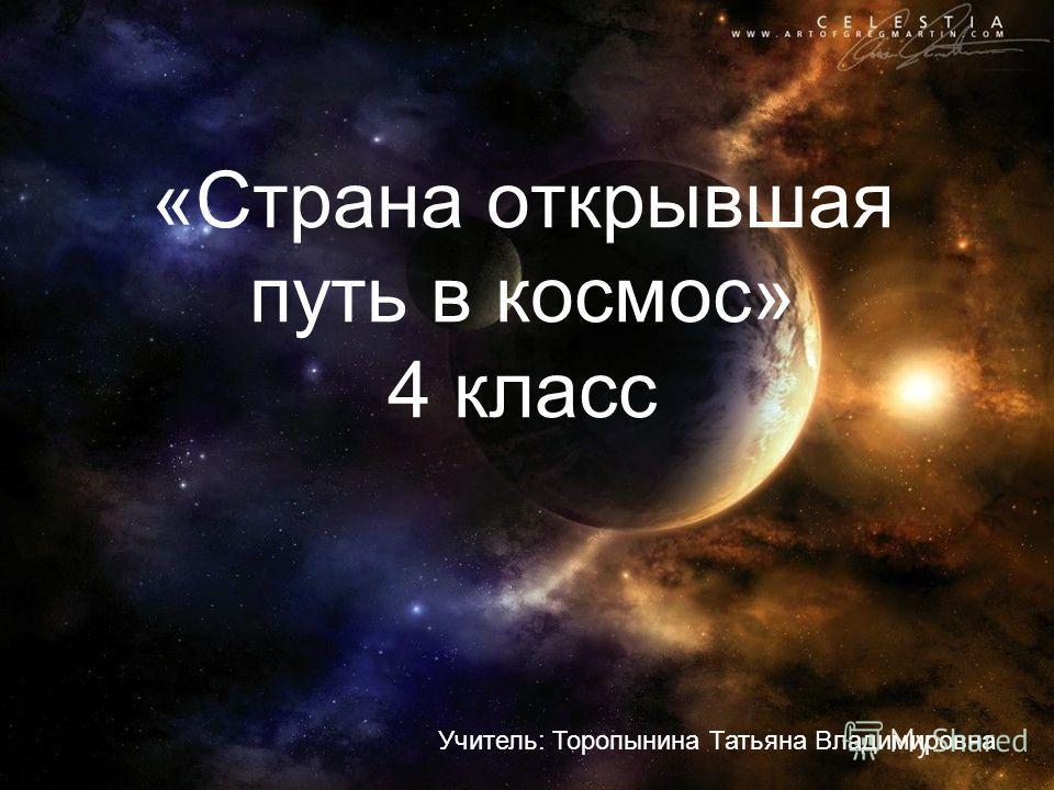 «Страна открывшая путь в космос» 4 класс Учитель: Торопынина Татьяна Владимировна