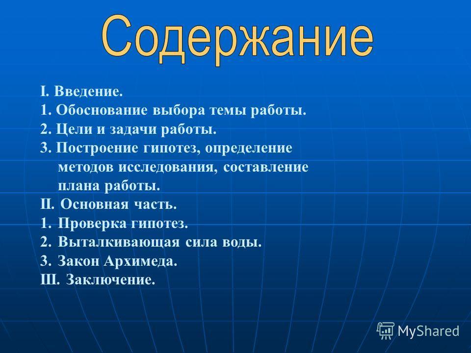 I. Введение. 1. Обоснование выбора темы работы. 2. Цели и задачи работы. 3. Построение гипотез, определение методов исследования, составление плана работы. II. Основная часть. 1.Проверка гипотез. 2.Выталкивающая сила воды. 3.Закон Архимеда. III. Закл