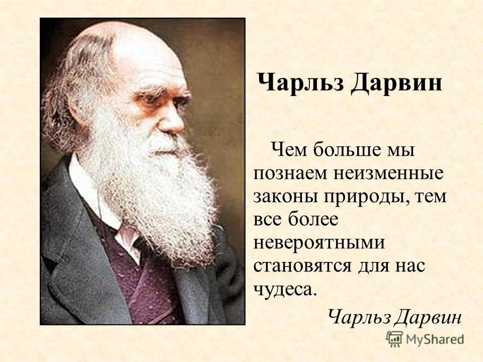 Чем больше мы познаем неизменные законы природы, тем все более невероятными становятся для нас чудеса. Чарльз Дарвин