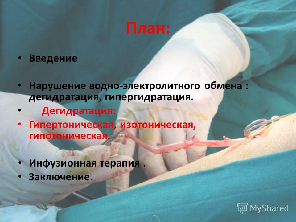 План: Введение Нарушение водно-электролитного обмена : дегидратация, гипергидратация. Дегидратация: Гипертоническая, изотоническая, гипотоническая. Инфузионная терапия. Заключение.
