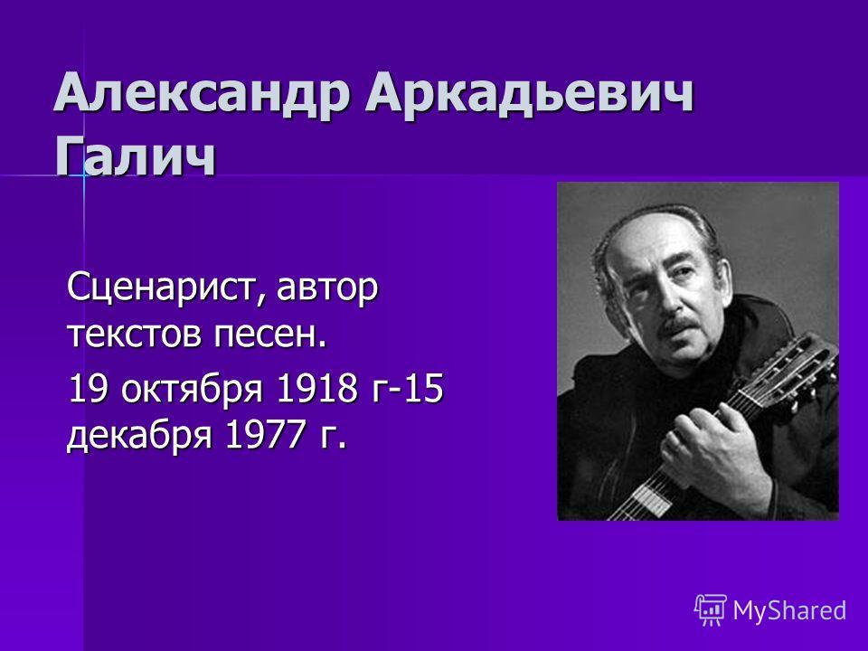 Александр Аркадьевич Галич Сценарист, автор текстов песен. 19 октября 1918 г-15 декабря 1977 г.