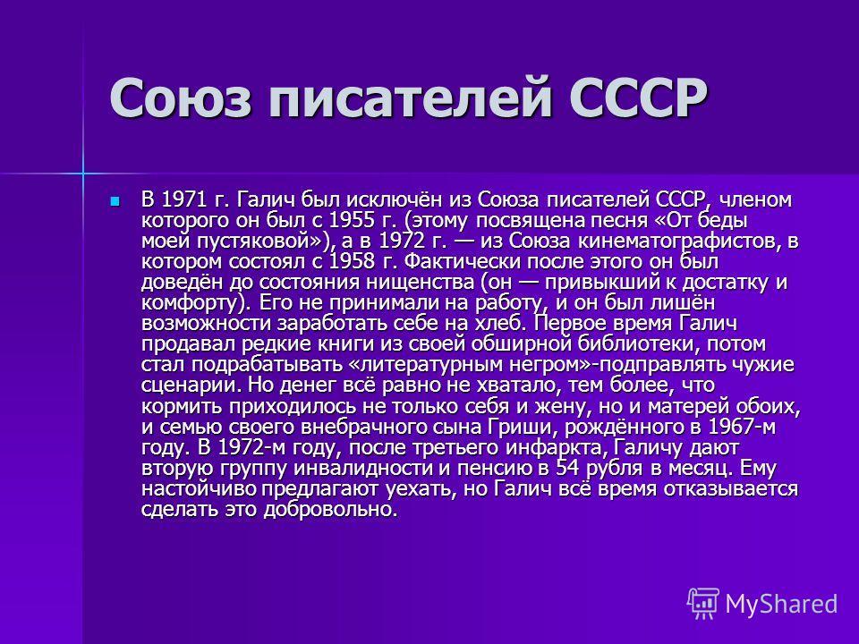 Союз писателей СССР В 1971 г. Галич был исключён из Союза писателей СССР, членом которого он был с 1955 г. (этому посвящена песня «От беды моей пустяковой»), а в 1972 г. из Союза кинематографистов, в котором состоял с 1958 г. Фактически после этого о