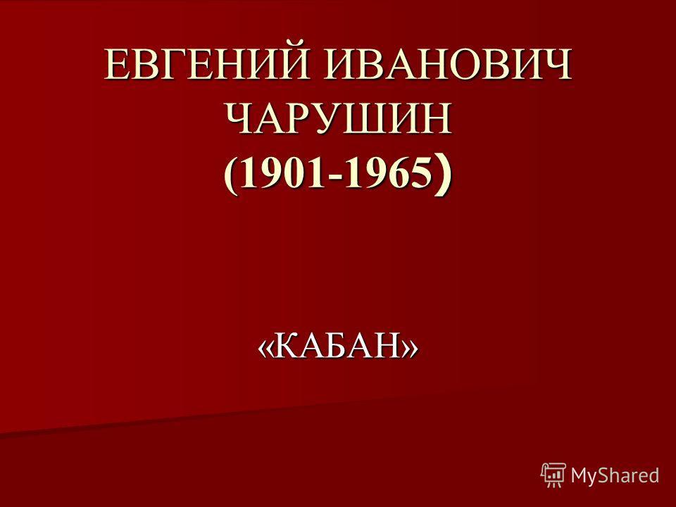 ЕВГЕНИЙ ИВАНОВИЧ ЧАРУШИН (1901-1965 ) «КАБАН»