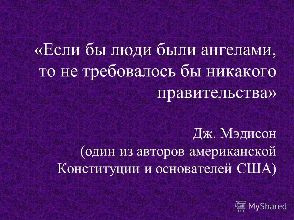 «Если бы люди были ангелами, то не требовалось бы никакого правительства» Дж. Мэдисон (один из авторов американской Конституции и основателей США)