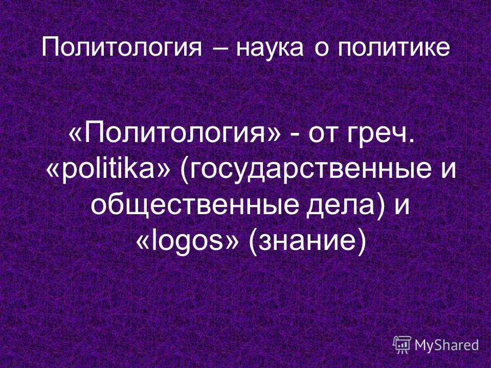 Политология – наука о политике «Политология» - от греч. «politika» (государственные и общественные дела) и «logos» (знание)