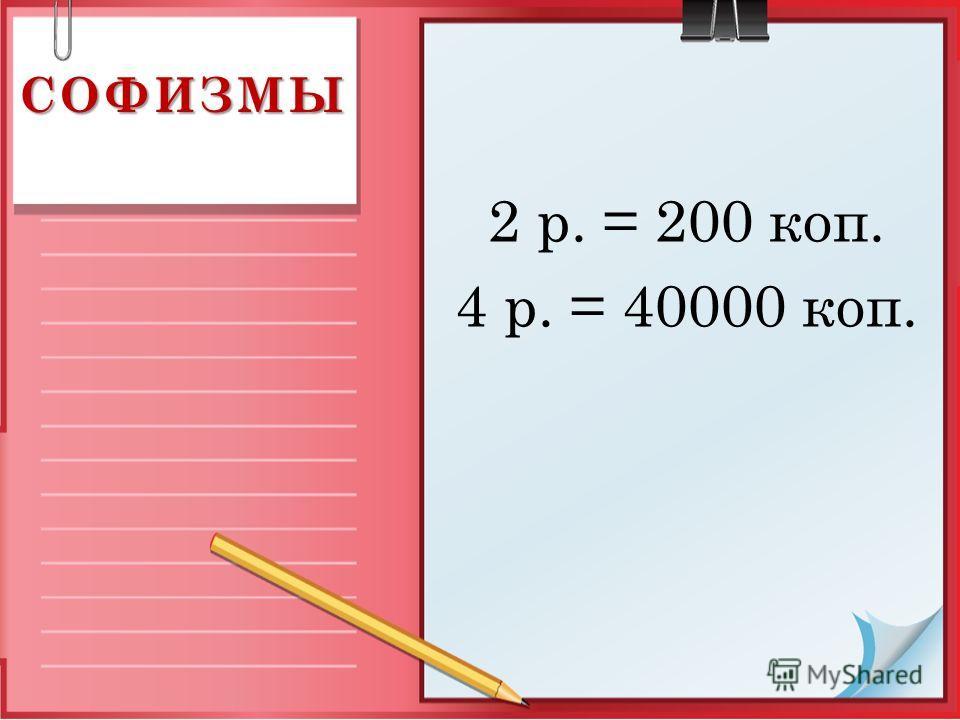 2 р. = 200 коп. 4 р. = 40000 коп. СОФИЗМЫ
