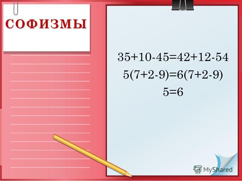 35+10-45=42+12-54 5(7+2-9)=6(7+2-9) 5=6 СОФИЗМЫ
